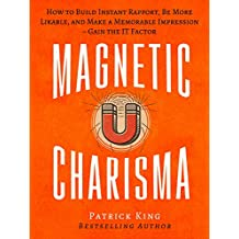 Magnetic Charisma: How to Build Instant Rapport, Be More Likable, and Make a Memorable Impression – Gain the It Factor (English Edition)