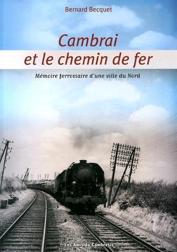 Cambrai et le chemin de fer : Mémoire ferroviaire d'une ville du Nord