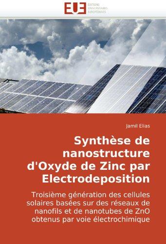 Synthèse de nanostructure d'Oxyde de Zinc par Electrodeposition: Troisième génération des cellules solaires basées sur des réseaux de nanofils et de nanotubes de ZnO obtenus par voie électrochimique par Jamil Elias