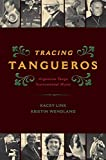 Tracing Tangueros: Argentine Tango Instrumental Music (Currents in Latin American and Iberian Music)
