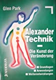 Alexander- Technik. Die Kunst der Veränderung. Grundlagen, Anwendungen, Weiterentwicklungen