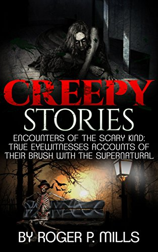 Creepy Stories: Encounters Of The Scary Kind: True Eyewitnesses Accounts Of Their Brush With The Supernatural (True Horror Stories Book 1)