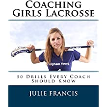 Coaching Girls Lacrosse: 50 Drills Every Coach Should Know (English Edition)