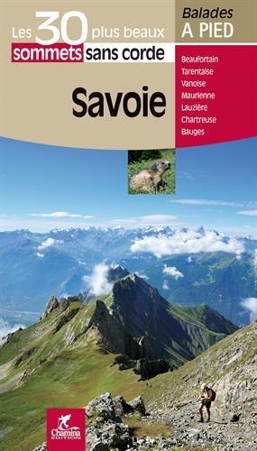 Savoie : les 30 plus beaux sommets sans corde, Massif des Bauges, Belledonne, Lauzière, Beaufortain, Tarentaise, Vanoise, Maurienne