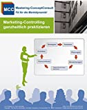 Marketing-Controlling ganzheitlich praktizieren: Praxisbewährtes System zur erfolgreichen Erfassung und Bewertung der Marketing-Controlling Kennzahlen (MCC Marketing Management eBooks 17)
