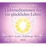 Lichtmeditationen für ein glückliches Leben: Gesundheit - Liebe - Erfüllung - Reichtum