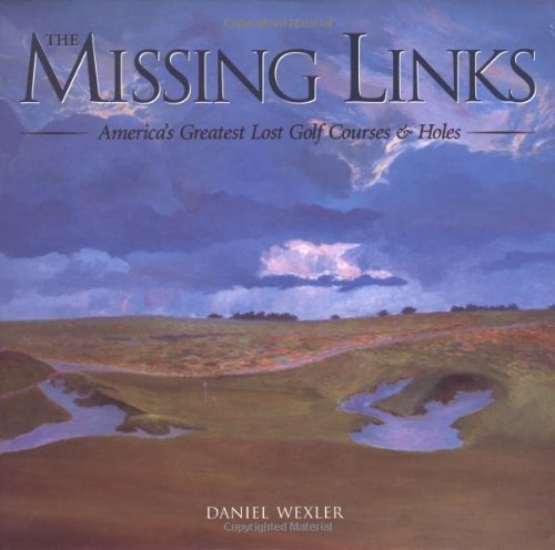 The Missing Links: America's Greatest Lost Golf Courses & Holes: America's Greatest Lost Golf Courses and Holes