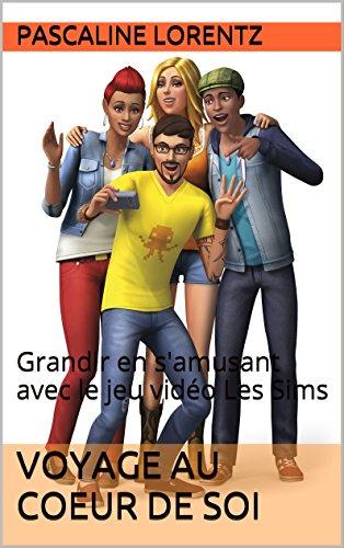 Voyage au coeur de Soi: Grandir en s'amusant avec le jeu vidéo Les Sims par Pascaline Lorentz
