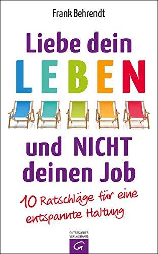 Liebe dein Leben und nicht deinen Job.: 10 Ratschläge für eine entspannte Haltung