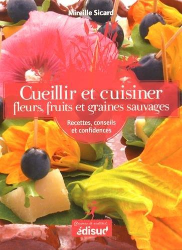 Cueillir et cuisiner fleurs, fruits et graines sauvages : Recettes, conseils et confidences