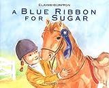 A Blue Ribbon for Sugar by Elaine Clayton (2006-05-02)