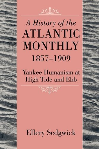 A History of the Atlantic Monthly, 1857-1909: Yankee Humanism at High Tide and Ebb by Ellery Sedgwick (2009-06-30)