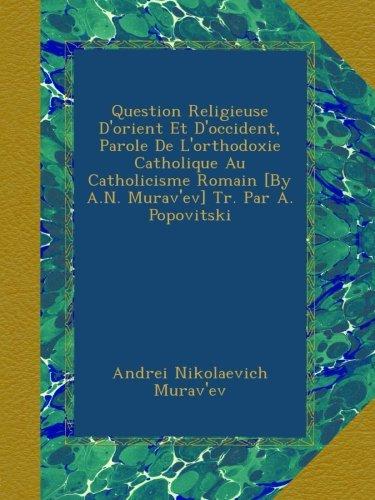 Question Religieuse D'orient Et D'occident, Parole De L'orthodoxie Catholique Au Catholicisme Romain [By A.N. Murav'ev] Tr. Par A. Popovitski