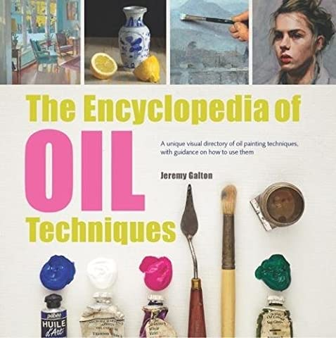 The Encyclopedia of Oil Techniques: A unique visual directory of oil painting techniques, with guidance on how to use them (2017 edition