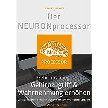 Der NEURONprocessor: Gehirntraining: Gehirnzugriff & Wahrnehmung erhöhen - Durch angewandte Gehirnforschung mit der NEURONprocessor Software