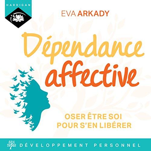 Dépendance affective : Oser être soi pour s'en libérer par Éva Arkady