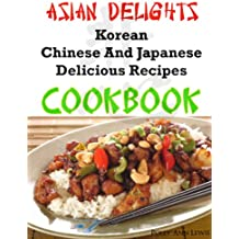 Asian Delights Korean, Chinese And Japanese Delicious Recipes Cookbook (English Edition)