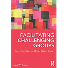 Facilitating Challenging Groups by Nina W. Brown (2013-09-18)