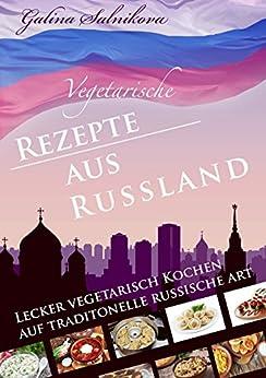 Russland: Vegetarische Rezepte aus Russland, lecker Kochen auf Russisch: Lecker vegetarisch kochen auf traditionelle russische Art