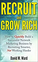Recruit and Grow Rich: How to Quickly Build a Successful Network Marketing Business by Recruiting Smarter, Not Working Harder [MLM Recruiting] (English Edition)