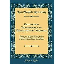 Dictionnaire Topographique du Département du Morbihan: Comprenant les Noms de Lieu Anciens Et Modernes Rédigé Sous les Auspices de la Société Polymathique du Morbihan (Classic Reprint)