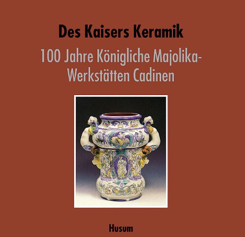 Des Kaisers Keramik: 100 Jahre Königliche Majolika-Werkstätten Cadinen