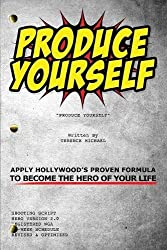Produce Yourself: Apply Hollywoods Proven Formula to Become the Hero of Your Life