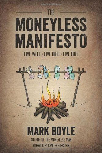 The Moneyless Manifesto: Live Well, Live Rich, Live Free by Boyle, Mark (2013) Paperback