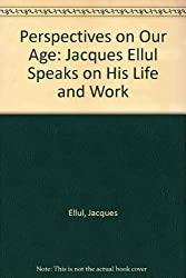 Perspectives on Our Age: Jacques Ellul Speaks on His Life and Work by Jacques Ellul (1981-07-02)