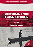 Whitehall and the Black Republic: A Study of Colonial Britain's Attitude Towards Liberia, 1914–1939 (African Histories and Modernities)
