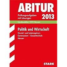 Abitur-Prüfungsaufgaben Gymnasium/Gesamtschule Hessen; Politik und Wirtschaft Grund- und Leistungskurs 2013; Landesabitur Hessen. Prüfungsaufgaben 2009-2012 mit Lösungen.