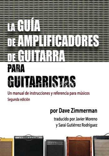 La Guia de Amplificadores de Guitarra para Guitarristas: Un manual de instrucciones y referencia para musicos por Dave Zimmerman