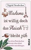 : Madame ist willig, doch das Fleisch bleibt zäh: Wie ich in Paris kochen lernte, ohne dabei jemanden umzubringen