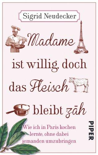 Madame ist willig, doch das Fleisch bleibt zäh: Wie ich in Paris kochen lernte, ohne dabei jemanden umzubringen (Fleisch Ist Für)