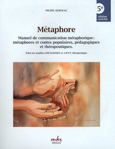 Métaphore : Manuel de communication métaphorique : métaphores et contes populaires, pédagogiques et thérapeutiques. Selon les modèles Ericksonien et ARTS thérapeutique