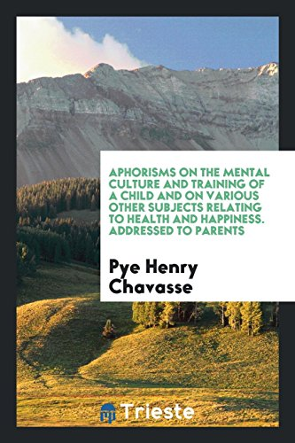 Aphorisms on the Mental Culture and Training of a Child and on Various Other Subjects Relating to Health and Happiness. Addressed to Parents