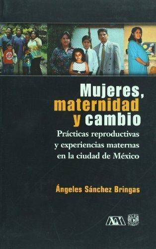 Mujeres, maternidad y cambio. Practicas reproductivas y experiencias maternas en la ciudad de Mexico (Spanish Edition) by Angeles Sanchez Bringas (2004) Paperback