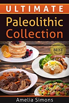 Ultimate Paleolithic Collection: 4 Weeks of Fabulous Paleolithic Breakfasts, Lunches, and Dinners with Appetizers and Desserts ALL IN ONE! (4 Weeks of Fabulous Paleo Recipes) (English Edition) von [Simons, Amelia]