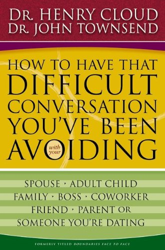 How to Have That Difficult Conversation You've Been Avoiding: With Your Spouse, Adult Child, Boss, Coworker, Best Friend, Parent, or Someone You're Dating