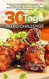 Paleo: 30 Tage Paleo-Challenge: Entdecken Sie das Geheimnis für Gesundheit und schnellen Gewichtsverlust mit der 30 Tage Paleo-Challenge - Paleo Kochbuch mit kompletten 30 Tage Ernährungsplan