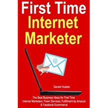 First-Time Internet Marketer: The Best Business Ideas for First Time Internet Marketers. Fiverr Services, Fulfillment by Amazon  & Facebook Ecommerce (English Edition)