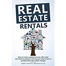 Real Estate Rentals: How to Create a Passive Income with Rental Real Estate Investment and Why You Need to Learn it Quickly Before the Market Changes (English Edition)