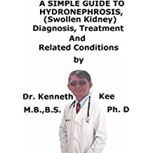 A  Simple  Guide  To  Hydronephrosis, (Swollen Kidney)  Diagnosis, Treatment  And  Related Conditions