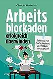 Arbeitsblockaden erfolgreich überwinden: Schluss mit Aufschieben, Verzetteln, Verplanen!