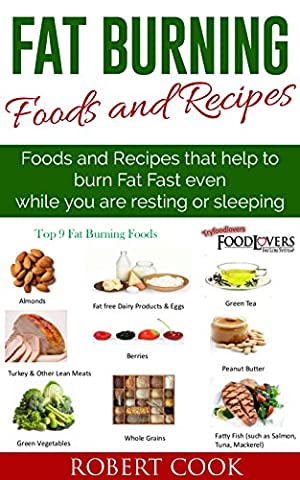 Fat Burning Foods and Recipes: Foods and Recipes That Help to Burn Fat Fast Even While You Are Resting or Sleeping!: Fat burners for Men, Fat burners for ... Men, Fat burners for Women, Fat