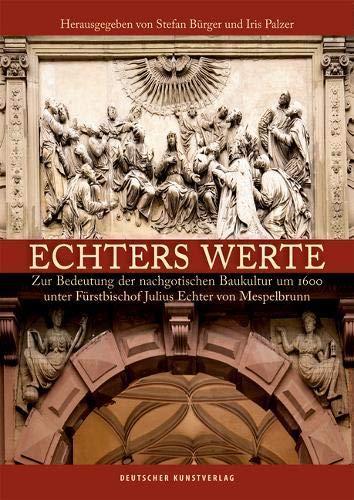 Echters Werte: Zur Bedeutung der nachgotischen Baukultur um 1600 unter Fürstbischof Julius Echter...
