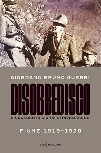 Disobbedisco. Cinquecento giorni di rivoluzione. Fiume 1919-1920 di Giordano Bruno Guerri