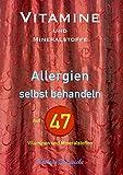 Vitamine und Mineralstoffe: ALLERGIEN selbst behandeln mit 47 Vitaminen und Mineralstoffen (German Edition)