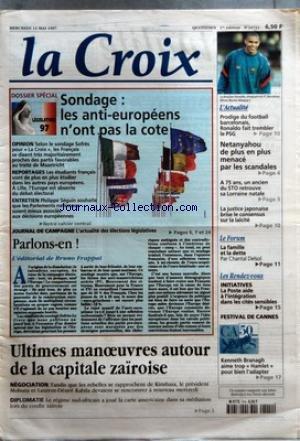 CROIX (LA) [No 34712] du 14/05/1997 - DOSSIER SPECIAL - SONDAGE LES ANTI-EUROPEENS N'ONT PAS LA COTE OPINION REPORTAGES ENTRETIEN JOURNAL DE CAMPAGNE PARLONS-EN L'EDITORIAL DE BRUNO FRAPPAT ULTIMES MANOEUVRES AUTOUR DE LA CAPITALE ZAIROISE NEGOCIATION DIPLOMATIE L'ACTUALITE PRODIGE DU FOOTBALL BARCELONAIS RONALDO FAIT TREMBLER LE PSG NETANYAHOU DE PLUS EN PLUS MENACE PAR LES SCANDALES A 75 ANS UN ANCIEN DU STO RETROUVE SA LORRAINE NATALE LA JUSTICE JAPONAISE BRISE LE CONSENSUS SUR LA LAICITE LE