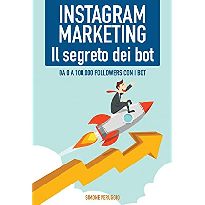 Instagram Marketing: Il Segreto Dei Bot!: Da 0 A 100.000 Followers Con I Bot (Marketership Vol. 2)